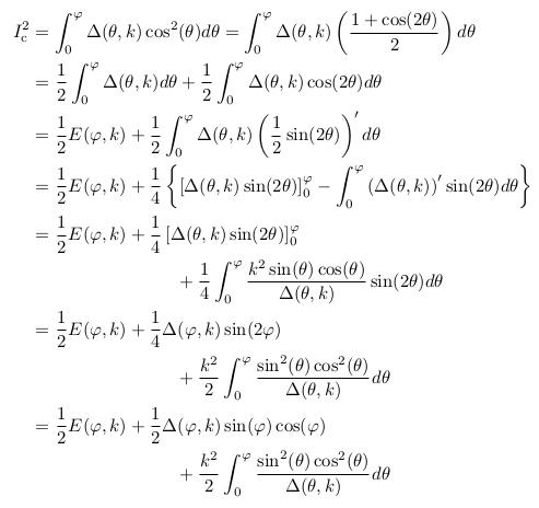 \begin{align*}  I^{2}_{\mathrm c} &= \int_{0}^{\varphi}\Delta(\theta,k)\cos^{2}(\theta)d\theta = \int_{0}^{\varphi}\Delta(\theta,k)\left(\frac{1+\cos(2\theta)}{2}\right)d\theta\\ &=\inverse{2}\int_{0}^{\varphi}\Delta(\theta,k)d\theta + \inverse{2}\int_{0}^{\varphi}\Delta(\theta,k)\cos(2\theta)d\theta\\ &=\inverse{2}E(\varphi,k) + \inverse{2}\int_{0}^{\varphi}\Delta(\theta,k)\left(\inverse{2}\sin(2\theta)\right)^{\prime}d\theta\\ &=\inverse{2}E(\varphi,k) + \inverse{4}\left\{\left[\Delta(\theta,k)\sin(2\theta)\right]_{0}^{\varphi} - \int_{0}^{\varphi} \left(\Delta(\theta,k)\right)^{\prime}\sin(2\theta)d\theta\right\}\\ &=\inverse{2}E(\varphi,k) + \inverse{4}\left[\Delta(\theta,k)\sin(2\theta)\right]_{0}^{\varphi}\\ &\qquad\qquad\qquad\qquad + \inverse{4}\int_{0}^{\varphi}\frac{k^{2}\sin(\theta)\cos(\theta)}{\Delta(\theta,k)}\sin(2\theta)d\theta\\ &=\inverse{2}E(\varphi,k) + \inverse{4}\Delta(\varphi,k)\sin(2\varphi)\\ &\qquad\qquad\qquad\qquad + \frac{k^{2}}{2}\int_{0}^{\varphi}\frac{\sin^2(\theta)\cos^2(\theta)}{\Delta(\theta,k)}d\theta\\ &=\inverse{2}E(\varphi,k) + \inverse{2}\Delta(\varphi,k)\sin(\varphi)\cos(\varphi)\\ &\qquad\qquad\qquad\qquad + \frac{k^{2}}{2}\int_{0}^{\varphi}\frac{\sin^2(\theta)\cos^2(\theta)}{\Delta(\theta,k)}d\theta \end{align*}