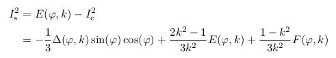\begin{align*}  I^{2}_{\mathrm s} &= E(\varphi,k) - I^{2}_{\mathrm c}\\  &= -\inverse{3}\Delta(\varphi,k)\sin(\varphi)\cos(\varphi) + \frac{2k^{2}-1}{3k^{2}}E(\varphi,k) + \frac{1-k^{2}}{3k^{2}}F(\varphi,k) \end{align*}\end{align*}