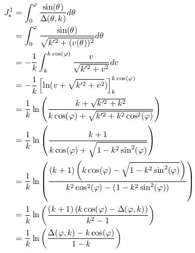 \begin{align*}  J^{1}_{\mathrm s} &= \int_{0}^{\varphi}\frac{\sin(\theta)}{\Delta(\theta,k)}d\theta\\ &= \int_{0}^{\varphi}\frac{\sin(\theta)}{\sqrt{k^{\prime2}+(v(\theta))^{2}}}d\theta\\ &= -\inverse{k}\int_{k}^{k\cos(\varphi)}\frac{v}{\sqrt{k^{\prime2}+v^{2}}}dv\\ &= -\inverse{k}\left[\ln(v+\sqrt{k^{\prime2}+v^{2}})\right]_{k}^{k\cos(\varphi)}\\ &= \inverse{k}\ln\left(\frac{k+\sqrt{k^{\prime2}+k^{2}}}{k\cos(\varphi)+\sqrt{k^{\prime2}+k^{2}\cos^{2}(\varphi)}}\right)\\ %&= \inverse{k}\ln\left(\frac{k+\sqrt{k^{\prime2}+k^{2}}}{k\cos(\varphi)+\sqrt{k^{\prime2}+k^{2}\cos^{2}(\varphi)}}\right)\\ &= \inverse{k}\ln\left(\frac{k+1}{k\cos(\varphi)+\sqrt{1-k^{2}\sin^{2}(\varphi)}}\right)\\ &= \inverse{k}\ln\left(\frac{(k+1)\left(k\cos(\varphi)-\sqrt{1-k^{2}\sin^{2}(\varphi)}\right)}{k^{2}\cos^{2}(\varphi)-(1-k^{2}\sin^{2}(\varphi))}\right)\\ &= \inverse{k}\ln\left(\frac{(k+1)\left(k\cos(\varphi)-\Delta(\varphi,k)\right)}{k^{2}-1}\right)\\ &= \inverse{k}\ln\left(\frac{\Delta(\varphi,k)-k\cos(\varphi)}{1-k}\right)\\ \end{align*}