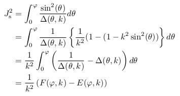 \begin{align*}  J^{2}_{\mathrm s} &= \int_{0}^{\varphi}\frac{\sin^{2}(\theta)}{\Delta(\theta,k)}d\theta\\ &= \int_{0}^{\varphi}\inverse{\Delta(\theta,k)}\left\{\inverse{k^{2}}(1-(1-k^{2}\sin^{2}(\theta))\right\}d\theta\\ &= \inverse{k^{2}}\int_{0}^{\varphi}\left(\inverse{\Delta(\theta,k)} - \Delta(\theta,k)\right)d\theta\\ &= \inverse{k^{2}}\left(F(\varphi,k)-E(\varphi,k)\right) \end{align*}