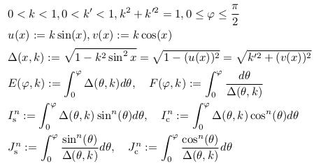 \begin{align*} &0<k<1, 0<k^{\prime}<1, k^{2}+k^{\prime{2}}=1, 0\leq \varphi \leq \frac{\pi}{2}\\ &u(x) := k\sin(x), v(x) :=k\cos(x)\\ &\Delta(x,k) := \sqrt{1-k^{2}\sin^{2}x} = \sqrt{1-(u(x))^{2}} = \sqrt{k^{\prime2}+(v(x))^{2}}\\ &E(\varphi,k) := \int_{0}^{\varphi}\Delta({\theta},k)d\theta, \quad F(\varphi,k) := \int_{0}^{\varphi}\frac{d\theta}{\Delta({\theta},k)}\\ &I_{\mathrm s}^{n} := \int_{0}^{\varphi}\Delta({\theta},k)\sin^{n}(\theta)d\theta, \quad I_{\mathrm c}^{n} := \int_{0}^{\varphi}\Delta({\theta},k)\cos^{n}(\theta)d\theta\\ &J_{\mathrm s}^{n} := \int_{0}^{\varphi}\frac{\sin^{n}(\theta)}{\Delta({\theta},k)}d\theta, \quad J_{\mathrm c}^{n} := \int_{0}^{\varphi}\frac{\cos^{n}(\theta)}{\Delta({\theta},k)}d\theta\\ %&I_{\mathrm s}^{2} := \int_{0}^{\varphi}\Delta({\theta},k)\sin^{2}(\theta)d\theta, \quad I_{\mathrm c}^{2} := \int_{0}^{\varphi}\Delta({\theta},k)\cos^{2}(\theta)d\theta\\ \end{align*}