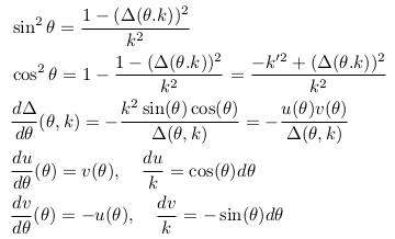 \begin{align*}  &\sin^{2}\theta = \frac{1 - (\Delta(\theta.k))^{2}}{k^2}\\  &\cos^{2}\theta = 1 - \frac{1 - (\Delta(\theta.k))^{2}}{k^{2}} = \frac{-k^{\prime2} + (\Delta(\theta.k))^{2}}{k^{2}}\\  &\odiff{\Delta}{\theta}(\theta,k) = -\frac{k^{2}\sin(\theta)\cos(\theta)}{\Delta(\theta,k)} = -\frac{u(\theta)v(\theta)}{\Delta(\theta,k)}\\  &\odiff{u}{\theta}(\theta) = v(\theta), \quad \frac{du}{k} = \cos(\theta)d\theta\\  &\odiff{v}{\theta}(\theta) = -u(\theta), \quad \frac{dv}{k} = -\sin(\theta)d\theta \end{align*}