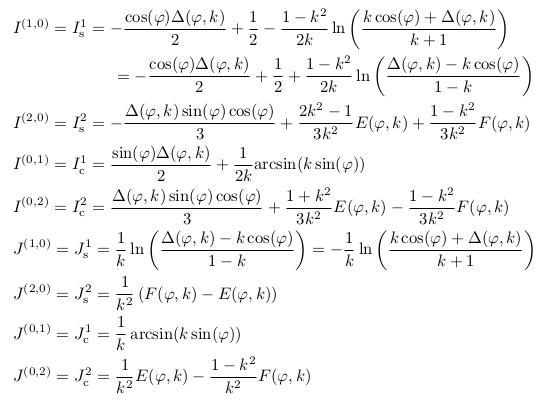 \begin{align*}  &I^{(1,0)} = I^{1}_{\mathrm s} = -\frac{\cos(\varphi)\Delta(\varphi,k)}{2} + \inverse{2} - \frac{1-k^{2}}{2k}\ln\left(\frac{k\cos(\varphi)+\Delta(\varphi,k)}{k+1}\right)\\  &\qquad\qquad\qquad      = -\frac{\cos(\varphi)\Delta(\varphi,k)}{2} + \inverse{2} + \frac{1-k^{2}}{2k}\ln\left(\frac{\Delta(\varphi,k)-k\cos(\varphi)}{1-k}\right)\\  &I^{(2,0)} = I^{2}_{\mathrm s} = -\frac{\Delta(\varphi,k)\sin(\varphi)\cos(\varphi)}{3} + \frac{2k^{2}-1}{3k^{2}}E(\varphi,k) + \frac{1-k^{2}}{3k^{2}}F(\varphi,k)\\  &I^{(0,1)} = I^{1}_{\mathrm c} = \frac{\sin(\varphi)\Delta(\varphi,k)}{2} + \inverse{2k}{\arcsin(k\sin(\varphi))}\\  &I^{(0,2)} = I^{2}_{\mathrm c} = \frac{\Delta(\varphi,k)\sin(\varphi)\cos(\varphi)}{3} + \frac{1+k^{2}}{3k^{2}}E(\varphi,k) - \frac{1-k^{2}}{3k^{2}}F(\varphi,k)\\  &J^{(1,0)} = J^{1}_{\mathrm s} = \inverse{k}\ln\left(\frac{\Delta(\varphi,k)-k\cos(\varphi)}{1-k}\right) = -\inverse{k}\ln\left(\frac{k\cos(\varphi)+\Delta(\varphi,k)}{k+1}\right)\\  &J^{(2,0)} = J^{2}_{\mathrm s} = \inverse{k^{2}}\left(F(\varphi,k)-E(\varphi,k)\right)\\  &J^{(0,1)} = J^{1}_{\mathrm c} = \inverse{k}\arcsin(k\sin(\varphi))\\  &J^{(0,2)} = J^{2}_{\mathrm c} = \inverse{k^{2}}E(\varphi,k) - \frac{1-k^{2}}{k^{2}}F(\varphi,k)\\ \end{align*}