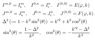 \begin{align*}  &I^{m,0} = I^{m}_{\mathrm s}, \quad I^{0,n} = I^{n}_{\mathrm c}. \quad I^{(0,0)} = E(\varphi,k)\\  &J^{m,0} = J^{m}_{\mathrm s}, \quad J^{0,n} = J^{n}_{\mathrm c}, \quad J^{(0,0)} = F(\varphi,k)\\  &\Delta^{2}\, (:=1-k^{2}\sin^{2}(\theta))\, = k^{\prime2} + k^{2}\cos^{2}(\theta)\\  &\sin^{2}(\theta) = \frac{1-\Delta^{2}}{k^{2}}, \quad \cos^{2}(\theta) = -\frac{k^{\prime2}-\Delta^{2}}{k^{2}} \end{align*}