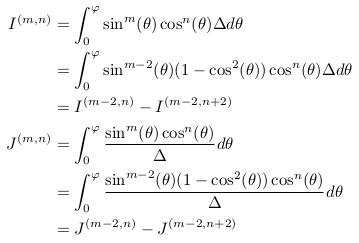 \begin{align*}  I^{(m,n)} &= \int_{0}^{\varphi}\sin^{m}(\theta)\cos^{n}(\theta){\Delta}d\theta\\ &= \int_{0}^{\varphi}\sin^{m-2}(\theta)(1-\cos^{2}(\theta))\cos^{n}(\theta){\Delta}d\theta\\ &= I^{(m-2,n)} - I^{(m-2,n+2)}\\  J^{(m,n)} &= \int_{0}^{\varphi}\frac{\sin^{m}(\theta)\cos^{n}(\theta)}{\Delta}d\theta\\ &= \int_{0}^{\varphi}\frac{\sin^{m-2}(\theta)(1-\cos^{2}(\theta))\cos^{n}(\theta)}{\Delta}d\theta\\ &= J^{(m-2,n)} - J^{(m-2,n+2)}\\ \end{align*}
