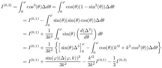 \begin{align*}  I^{(0,3)}&= \int_{0}^{\varphi}\cos^{3}(\theta){\Delta}d\theta = \int_{0}^{\varphi}\cos(\theta)(1-\sin^{2}(\theta)){\Delta}d\theta\\ &\qquad = I^{(0,1)} - \int_{0}^{\varphi}\sin(\theta)(\sin(\theta)\cos(\theta)){\Delta}d\theta\\ &\qquad = I^{(0,1)} + \inverse{3k^{2}}\int_{0}^{\varphi}\sin(\theta)\left(\odiff{(\Delta^{3})}{\theta}\right)d\theta\\ &\qquad = I^{(0,1)} + \inverse{3k^{2}}\left\{\Big[\sin(\theta)\Delta^{3}\Big]_{0}^{\varphi} - \int_{0}^{\varphi}\cos(\theta)(k^{\prime2}+k^{2}\cos^{2}(\theta)){\Delta}d\theta\right\}\\ &\qquad = I^{(0,1)} + \frac{\sin(\varphi)(\Delta(\varphi,k))^{3}}{3k^{2}} - \frac{k^{\prime2}}{3k^{2}}I^{(0,1)} - \inverse{3}I^{(0,3)} \end{align*}