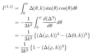 \begin{align*}  I^{(1,1)} &= \int_{0}^{\varphi}\Delta(\theta,k)\sin(\theta)\cos(\theta)d\theta\\ &= -\inverse{3k^{2}}\int_{0}^{\varphi}\odiff{(\Delta^{3})}{\theta}d\theta\\ &= -\inverse{3k^{2}}\left\{(\Delta(\varphi,k))^{3}-(\Delta(0,k))^{3}\right\}\\ &= \inverse{3k^{2}}\left\{1-(\Delta(\varphi,k))^{3}\right\}\\ \end{align*}