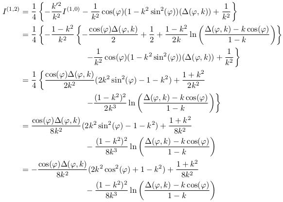 \begin{align*}  I^{(1,2)} &= \inverse{4}\left\{-\frac{k^{\prime2}}{k^{2}}I^{(1,0)} - \inverse{k^{2}}\cos(\varphi)(1-k^{2}\sin^{2}(\varphi))(\Delta(\varphi,k)) + \inverse{k^{2}}\right\}\\ &= \inverse{4}\left\{-\frac{1-k^{2}}{k^{2}} \left\{-\frac{\cos(\varphi)\Delta(\varphi,k)}{2} + \inverse{2} + \frac{1-k^{2}}{2k}\ln\left(\frac{\Delta(\varphi,k)-k\cos(\varphi)}{1-k}\right)\right\}\right.\\ &\qquad\qquad\qquad\qquad \left. - \inverse{k^{2}}\cos(\varphi)(1-k^{2}\sin^{2}(\varphi))(\Delta(\varphi,k)) + \inverse{k^{2}}\right\}\\ &= \inverse{4}\left\{\frac{\cos(\varphi)\Delta(\varphi,k)}{2k^{2}}(2k^{2}\sin^{2}(\varphi)-1-k^{2}) + \frac{1+k^{2}}{2k^{2}}\right.\\ &\qquad\qquad\qquad\qquad \left.- \frac{(1-k^{2})^{2}}{2k^{3}}\ln\left(\frac{\Delta(\varphi,k)-k\cos(\varphi)}{1-k}\right)\right\}\\ &= \frac{\cos(\varphi)\Delta(\varphi,k)}{8k^{2}}(2k^{2}\sin^{2}(\varphi)-1-k^{2}) + \frac{1+k^{2}}{8k^{2}}\\ &\qquad\qquad\qquad\qquad - \frac{(1-k^{2})^{2}}{8k^{3}}\ln\left(\frac{\Delta(\varphi,k)-k\cos(\varphi)}{1-k}\right)\\ &= -\frac{\cos(\varphi)\Delta(\varphi,k)}{8k^{2}}(2k^{2}\cos^{2}(\varphi)+1-k^{2}) + \frac{1+k^{2}}{8k^{2}}\\ &\qquad\qquad\qquad\qquad - \frac{(1-k^{2})^{2}}{8k^{3}}\ln\left(\frac{\Delta(\varphi,k)-k\cos(\varphi)}{1-k}\right)\\ %&= -\frac{\cos(\varphi)\Delta(\varphi,k)}{8k^{2}}(2k^{2}\cos^{2}(\varphi)+1-k^{2}) + \frac{1+k^{2}}{8k^{2}}\\ %&\qquad\qquad\qquad\qquad - \frac{(1-k^{2})^{2}}{8k^{3}}\ln\left(\frac{\Delta(\varphi,k)-k\cos(\varphi)}{1-k}\right)\\ \end{align*}