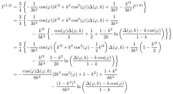 \begin{align*}  I^{(1,2)} &= \frac{3}{4}\left\{-\inverse{3k^{2}}\cos(\varphi)(k^{\prime2}+k^{2}\cos^{2}(\varphi))\Delta(\varphi,k) + \inverse{3k^{2}} - \frac{k^{\prime2}}{3k^{2}}I^{(1,0)}\right\}\\ &= \frac{3}{4}\left\{-\inverse{3k^{2}}\cos(\varphi)(k^{\prime2}+k^{2}\cos^{2}(\varphi))\Delta(\varphi,k) + \inverse{3k^{2}}\right.\\ & \qquad\qquad - \left.\frac{k^{\prime2}}{3k^{2}}\left\{-\frac{\cos(\varphi)\Delta(\varphi,k)}{2} + \inverse{2} + \frac{1-k^{2}}{2k}\ln\left(\frac{\Delta(\varphi,k)-k\cos(\varphi)}{1-k}\right)\right\}\right\}\\ &= \frac{3}{4}\left\{-\inverse{3k^{2}}\cos(\varphi)\left(k^{\prime2}+k^{2}\cos^{2}(\varphi)-\inverse{2}k^{\prime2}\right)\Delta(\varphi,k) + \inverse{3k^{2}}\left(1-\frac{k^{\prime2}}{2}\right)\right.\\ &\qquad\qquad - \left.\frac{k^{\prime2}}{3k^{2}}\cdot\frac{1-k^{2}}{2k}\ln\left(\frac{\Delta(\varphi,k)-k\cos(\varphi)}{1-k}\right) \right\}\\ &= -\frac{\cos(\varphi)\Delta(\varphi,k)}{8k^{2}}(2k^{2}\cos^{2}(\varphi)+1-k^{2}) + \frac{1+k^{2}}{8k^{2}}\\ &\qquad\qquad\qquad\qquad - \frac{(1-k^{2})^{2}}{8k^{3}}\ln\left(\frac{\Delta(\varphi,k)-k\cos(\varphi)}{1-k}\right)\\ \end{align*}