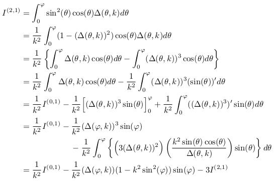 \begin{align*}  I^{(2,1)} &= \int_{0}^{\varphi}\sin^{2}(\theta)\cos(\theta)\Delta(\theta,k)d\theta\\ &= \inverse{k^{2}}\int_{0}^{\varphi}(1-(\Delta(\theta,k))^{2})\cos(\theta)\Delta(\theta,k)d\theta\\ &= \inverse{k^{2}}\left\{\int_{0}^{\varphi}\Delta(\theta,k)\cos(\theta)d\theta - \int_{0}^{\varphi}(\Delta(\theta,k))^{3}\cos(\theta)d\theta\right\}\\ &= \inverse{k^{2}}\int_{0}^{\varphi}\Delta(\theta,k)\cos(\theta)d\theta - \inverse{k^{2}}\int_{0}^{\varphi}(\Delta(\theta,k))^{3}(\sin(\theta))^{\prime}d\theta\\ &=\inverse{k^{2}}I^{(0,1)} -\inverse{k^{2}}\Big[(\Delta(\theta,k))^{3}\sin(\theta)\Big]_{0}^{\varphi} +\inverse{k^{2}}\int_{0}^{\varphi}((\Delta(\theta,k))^{3})^{\prime}\sin(\theta)d\theta\\ &=\inverse{k^{2}}I^{(0,1)} -\inverse{k^{2}}(\Delta(\varphi,k))^{3}\sin(\varphi)\\ &\qquad\qquad\qquad -\inverse{k^{2}}\int_{0}^{\varphi}\left\{\Big(3(\Delta(\theta,k))^{2}\Big)\left(\frac{k^{2}\sin(\theta)\cos(\theta)}{\Delta(\theta,k)}\right)\sin(\theta)\right\}d\theta\\ &=\inverse{k^{2}}I^{(0,1)} - \inverse{k^{2}}(\Delta(\varphi,k))(1-k^{2}\sin^{2}(\varphi))\sin(\varphi)-3I^{(2,1)}\\ \end{align*}