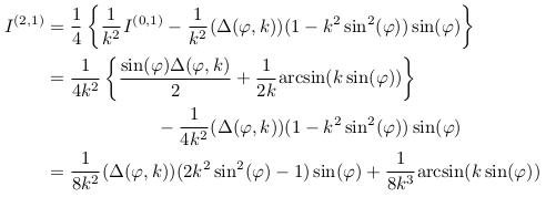 \begin{align*}  I^{(2,1)} &=\inverse{4}\left\{\inverse{k^{2}}I^{(0,1)} - \inverse{k^{2}}(\Delta(\varphi,k))(1-k^{2}\sin^{2}(\varphi))\sin(\varphi)\right\}\\ &= \inverse{4k^{2}}\left\{\frac{\sin(\varphi)\Delta(\varphi,k)}{2} + \inverse{2k}{\arcsin(k\sin(\varphi))}\right\}\\ &\qquad\qquad\qquad  - \inverse{4k^{2}}(\Delta(\varphi,k))(1-k^{2}\sin^{2}(\varphi))\sin(\varphi)\\ &= \inverse{8k^{2}}(\Delta(\varphi,k))(2k^{2}\sin^{2}(\varphi)-1)\sin(\varphi) + \inverse{8k^{3}}{\arcsin(k\sin(\varphi))} \end{align*}