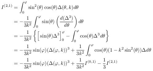 \begin{align*}  I^{(2,1)} &= \int_{0}^{\varphi}\sin^{2}(\theta)\cos(\theta)\Delta(\theta,k)d\theta\\ &= -\inverse{3k^{2}}\int_{0}^{\varphi}\sin(\theta)\left(\odiff{(\Delta^{3})}{\theta}\right)d\theta\\  &= -\inverse{3k^{2}}\left\{\Big[\sin(\theta)\Delta^{3}\Big]_{0}^{\varphi} - \int_{0}^{\varphi}\cos(\theta)\Delta^{3}d\theta\right\}\\ &= -\inverse{3k^{2}}\sin(\varphi)(\Delta(\varphi,k))^{3} + \inverse{3k^{2}}\int_{0}^{\varphi}\cos(\theta)(1-k^{2}\sin^{2}(\theta)){\Delta}d\theta\\ &= -\inverse{3k^{2}}\sin(\varphi)(\Delta(\varphi,k))^{3} + \inverse{3k^{2}}I^{(0,1)} - \inverse{3}I^{(2,1)}\\ \end{align*}