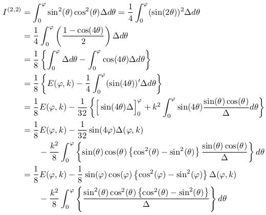 \begin{align*}  I^{(2,2)} &=\int_{0}^{\varphi}\sin^{2}(\theta)\cos^{2}(\theta){\Delta}d\theta = \inverse{4}\int_{0}^{\varphi}(\sin(2\theta))^{2}{\Delta}d\theta\\ &= \inverse{4}\int_{0}^{\varphi}\left(\frac{1-\cos(4\theta)}{2}\right){\Delta}d\theta\\ &= \inverse{8}\left\{\int_{0}^{\varphi}{\Delta}d\theta - \int_{0}^{\varphi}\cos(4\theta){\Delta}d\theta\right\}\\ &= \inverse{8}\left\{E(\varphi,k) - \inverse{4}\int_{0}^{\varphi}(\sin(4\theta))^{\prime}{\Delta}d\theta\right\}\\ &= \inverse{8}E(\varphi,k) - \inverse{32}\left\{\Big[\sin(4\theta)\Delta\Big]_{0}^{\varphi} + k^{2}\int_{0}^{\varphi}\sin(4\theta)\frac{\sin(\theta)\cos(\theta)}{\Delta}d\theta\right\}\\ &= \inverse{8}E(\varphi,k) - \inverse{32}\sin(4\varphi)\Delta(\varphi,k)\\ &\qquad - \frac{k^{2}}{8}\int_{0}^{\varphi}\left\{\sin(\theta)\cos(\theta)\left\{\cos^{2}(\theta)-\sin^{2}(\theta)\right\}\frac{\sin(\theta)\cos(\theta)}{\Delta}\right\}d\theta\\ &= \inverse{8}E(\varphi,k) - \inverse{8}\sin(\varphi)\cos(\varphi)\left\{\cos^{2}(\varphi)-\sin^{2}(\varphi)\right\}\Delta(\varphi,k)\\ &\qquad - \frac{k^{2}}{8}\int_{0}^{\varphi}\left\{\frac{\sin^{2}(\theta)\cos^{2}(\theta)\left\{\cos^{2}(\theta)-\sin^{2}(\theta)\right\}}{\Delta}\right\}d\theta\\ \end{align*}
