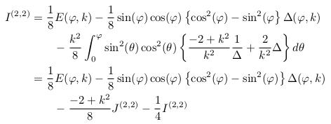 \begin{align*}  I^{(2,2)} &= \inverse{8}E(\varphi,k) - \inverse{8}\sin(\varphi)\cos(\varphi)\left\{\cos^{2}(\varphi)-\sin^{2}(\varphi\right\}\Delta(\varphi,k)\\ &\qquad - \frac{k^{2}}{8}\int_{0}^{\varphi}\sin^{2}(\theta)\cos^{2}(\theta)\left\{\frac{-2+k^{2}}{k^{2}}\inverse{\Delta} + \frac{2}{k^{2}}\Delta\right\}d\theta\\ &= \inverse{8}E(\varphi,k) - \inverse{8}\sin(\varphi)\cos(\varphi)\left\{\cos^{2}(\varphi)-\sin^{2}(\varphi)\right\}\Delta(\varphi,k)\\ &\qquad - \frac{-2+k^{2}}{8}J^{(2,2)} - \inverse{4}I^{(2,2)} \end{align*}