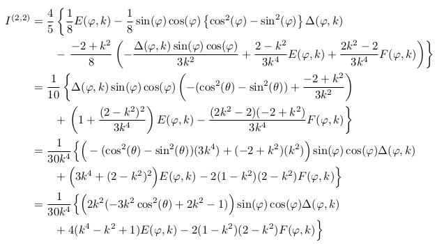 \begin{align*}  I^{(2,2)} &= \frac{4}{5} \left\{\inverse{8}E(\varphi,k) - \inverse{8}\sin(\varphi)\cos(\varphi)\left\{\cos^{2}(\varphi)-\sin^{2}(\varphi)\right\}\Delta(\varphi,k)\right.\\ &\qquad - \left.\frac{-2+k^{2}}{8}\left(-\frac{\Delta(\varphi,k)\sin(\varphi)\cos(\varphi)}{3k^{2}} + \frac{2-k^{2}}{3k^{4}}E(\varphi,k) + \frac{2k^{2}-2}{3k^{4}}F(\varphi,k)\right)\right\}\\ &= \inverse{10}\left\{\Delta(\varphi,k)\sin(\varphi)\cos(\varphi)\left(-(\cos^{2}(\theta)-\sin^{2}(\theta))+\frac{-2+k^{2}}{3k^{2}}\right)\right.\\ &\qquad + \left.\left(1+\frac{(2-k^{2})^{2}}{3k^{4}}\right)E(\varphi,k) -\frac{(2k^{2}-2)(-2+k^{2})}{3k^{4}}F(\varphi,k)\right\}\\ &= \inverse{30k^{4}}\Big\{\Big(-(\cos^{2}(\theta)-\sin^{2}(\theta))(3k^{4})+(-2+k^{2})(k^{2})\Big)\sin(\varphi)\cos(\varphi)\Delta(\varphi,k)\\ &\qquad + \Big(3k^{4}+(2-k^{2})^{2}\Big)E(\varphi,k) - 2(1-k^{2})(2-k^{2})F(\varphi,k)\Big\}\\ &= \inverse{30k^{4}}\Big\{\Big(2k^{2}(-3k^{2}\cos^{2}(\theta)+2k^{2}-1)\Big)\sin(\varphi)\cos(\varphi)\Delta(\varphi,k)\\ &\qquad + 4(k^{4}-k^{2}+1)E(\varphi,k) - 2(1-k^{2})(2-k^{2})F(\varphi,k)\Big\}\\ \end{align*}