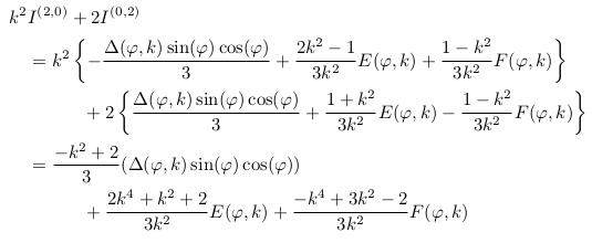 \begin{align*}  &k^{2}I^{(2,0)}+2I^{(0,2)}\\ &\quad = k^{2}\left\{-\frac{\Delta(\varphi,k)\sin(\varphi)\cos(\varphi)}{3} + \frac{2k^{2}-1}{3k^{2}}E(\varphi,k) + \frac{1-k^{2}}{3k^{2}}F(\varphi,k)\right\}\\ &\qquad\qquad + 2\left\{\frac{\Delta(\varphi,k)\sin(\varphi)\cos(\varphi)}{3} + \frac{1+k^{2}}{3k^{2}}E(\varphi,k) - \frac{1-k^{2}}{3k^{2}}F(\varphi,k)\right\}\\ &\quad = \frac{-k^{2}+2}{3}(\Delta(\varphi,k)\sin(\varphi)\cos(\varphi))\\ &\qquad\qquad + \frac{2k^{4}+k^{2}+2}{3k^{2}}E(\varphi,k) + \frac{-k^{4}+3k^{2}-2}{3k^{2}}F(\varphi,k) \end{align*}