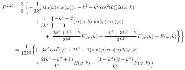 \begin{align*}  I^{(2,2)} &= \frac{3}{5}\left\{-\inverse{3k^{2}}\sin(\varphi)\cos(\varphi)(1-k^{2}+k^{2}\cos^{2}(\theta))\Delta(\varphi,k)\right.\\ &\qquad\qquad + \inverse{3k^{2}}\left\{\frac{-k^{2}+2}{3}(\Delta(\varphi,k)\sin(\varphi)\cos(\varphi))\right.\\ &\qquad\qquad\qquad + \left.\left.\frac{2k^{4}+k^{2}+2}{3k^{2}}E(\varphi,k) + \frac{-k^{4}+3k^{2}-2}{3k^{2}}F(\varphi,k) -E(\varphi,k)\right\}\right\}\\ &= \inverse{15k^{2}}\Big\{(-3k^{2}\cos^{2}(\varphi)+2k^{2}-1)\sin(\varphi)\cos(\varphi)\Delta(\varphi,k)\\ &\qquad\qquad + \frac{2(k^{4}-k^{2}+1)}{k^{2}}E(\varphi,k) - \frac{(1-k^{2})(2-k^{2})}{k^{2}}F(\varphi,k)\Big\} \end{align*}
