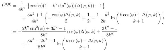 \begin{align*}  I^{(3,0)} &= \inverse{4k^{2}}\left\{\cos(\varphi)(1-k^{2}\sin^{2}(\varphi))(\Delta(\varphi,k))-1\right\}\\ &\qquad + \frac{3k^{2}+1}{4k^{2}}\left\{ -\frac{\cos(\varphi)\Delta(\varphi,k)}{2} + \inverse{2} - \frac{1-k^{2}}{2k}\ln\left(\frac{k\cos(\varphi)+\Delta(\varphi,k)}{k+1}\right)\right\}\\ &= -\frac{2k^{2}\sin^{2}(\varphi)+3k^{2}-1}{8k^{2}}\cos(\varphi)\Delta(\varphi,k) + \frac{3k^{2}-1}{8k^{2}}\\ &\qquad + \frac{3k^{4}-2k^{2}-1}{8k^{3}}\ln\left(\frac{k\cos(\varphi)+\Delta(\varphi,k)}{k+1}\right) \end{align*}