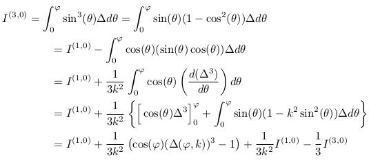 \begin{align*}  I^{(3,0)} &= \int_{0}^{\varphi}\sin^{3}(\theta){\Delta}d\theta = \int_{0}^{\varphi}\sin(\theta)(1-\cos^{2}(\theta)){\Delta}d\theta\\ &\qquad = I^{(1,0)} - \int_{0}^{\varphi}\cos(\theta)(\sin(\theta)\cos(\theta)){\Delta}d\theta\\ &\qquad = I^{(1,0)} + \inverse{3k^{2}}\int_{0}^{\varphi}\cos(\theta)\left(\odiff{(\Delta^{3})}{\theta}\right)d\theta\\ &\qquad = I^{(1,0)} + \inverse{3k^{2}}\left\{\Big[\cos(\theta)\Delta^{3}\Big]_{0}^{\varphi} + \int_{0}^{\varphi}\sin(\theta)(1-k^{2}\sin^{2}(\theta)){\Delta}d\theta\right\}\\ &\qquad = I^{(1,0)} + \inverse{3k^{2}}\left(\cos(\varphi)(\Delta(\varphi,k))^{3}-1\right) + \inverse{3k^{2}}I^{(1,0)} - \inverse{3}I^{(3,0)} \end{align*}