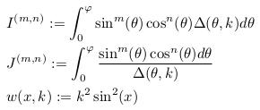 \begin{align*}  &I^{(m,n)} := \int_{0}^{\varphi}\sin^{m}(\theta)\cos^{n}(\theta)\Delta(\theta,k)d\theta\\  &J^{(m,n)} := \int_{0}^{\varphi}\frac{\sin^{m}(\theta)\cos^{n}(\theta)d\theta}{\Delta(\theta,k)}\\  &w(x,k) := k^{2}\sin^{2}(x) \end{align*}