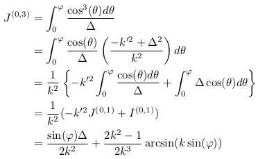 \begin{align*}  J^{(0,3)} &= \int_{0}^{\varphi}\frac{\cos^{3}(\theta)d\theta}{\Delta}\\ &= \int_{0}^{\varphi}\frac{\cos(\theta)}{\Delta}\left(\frac{-k^{\prime2}+\Delta^{2}}{k^{2}}\right)d\theta\\ &= \inverse{k^{2}}\left\{-k^{\prime2}\int_{0}^{\varphi}\frac{\cos(\theta)d\theta}{\Delta} + \int_{0}^{\varphi}\Delta\cos(\theta)d\theta\right\}\\ &= \inverse{k^{2}}(-k^{\prime2}J^{(0,1)} + I^{(0,1)})\\ &= \frac{\sin(\varphi)\Delta}{2k^{2}} + \frac{2k^{2}-1}{2k^{3}}\arcsin(k\sin(\varphi)) \end{align*}