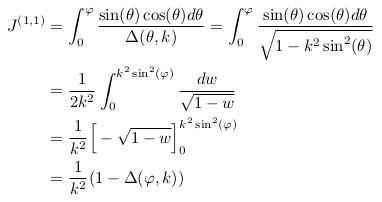 \begin{align*} J^{(1,1)} &= \int_{0}^{\varphi}\frac{\sin(\theta)\cos(\theta)d\theta}{\Delta(\theta,k)} = \int_{0}^{\varphi}\frac{\sin(\theta)\cos(\theta)d\theta}{\sqrt{1-k^{2}\sin^{2}(\theta)}}\\ &= \inverse{2k^{2}}\int_{0}^{k^{2}\sin^{2}(\varphi)}\frac{dw}{\sqrt{1-w}}\\ &= \inverse{k^{2}}\Big[-\sqrt{1-w}\Big]_{0}^{k^{2}\sin^{2}(\varphi)}\\ &= \inverse{k^{2}}(1-\Delta(\varphi,k)) \end{align*}