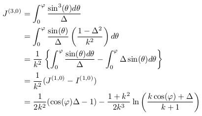 \begin{align*}  J^{(3,0)} &= \int_{0}^{\varphi}\frac{\sin^{3}(\theta)d\theta}{\Delta}\\ &= \int_{0}^{\varphi}\frac{\sin(\theta)}{\Delta}\left(\frac{1-\Delta^{2}}{k^{2}}\right)d\theta\\ &= \inverse{k^{2}}\left\{\int_{0}^{\varphi}\frac{\sin(\theta)d\theta}{\Delta} - \int_{0}^{\varphi}\Delta\sin(\theta)d\theta\right\}\\ &= \inverse{k^{2}}(J^{(1,0)} - I^{(1,0)})\\ &= \inverse{2k^{2}}(\cos(\varphi)\Delta-1) - \frac{1+k^{2}}{2k^{3}}\ln\left(\frac{k\cos(\varphi)+\Delta}{k+1}\right) \end{align*}