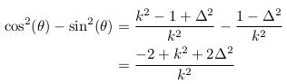 \begin{align*}  \cos^{2}(\theta)-\sin^{2}(\theta) &= \frac{k^{2}-1+\Delta^{2}}{k^{2}} - \frac{1-\Delta^{2}}{k^{2}}\\ &= \frac{-2+k^{2}+2\Delta^{2}}{k^{2}} \end{align*}
