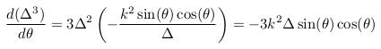 \[  \odiff{(\Delta^{3})}{\theta} = 3\Delta^{2}\left(-\frac{k^{2}\sin(\theta)\cos(\theta)}{\Delta}\right) = -3k^{2}\Delta\sin(\theta)\cos(\theta) \]