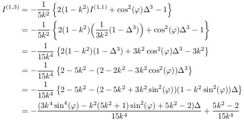 \begin{align*}  I^{(1,3)} &= -\inverse{5k^{2}}\left\{2(1-k^{2})I^{(1,1)}+\cos^{2}(\varphi)\Delta^{3} - 1\right\}\\ &= -\inverse{5k^{2}}\left\{2(1-k^{2})\Big(\inverse{3k^{2}}(1-\Delta^3)\Big)+\cos^{2}(\varphi)\Delta^{3} - 1\right\}\\ &= -\inverse{15k^{4}}\left\{2(1-k^{2})(1-\Delta^3)+3k^{2}\cos^{2}(\varphi)\Delta^{3} - 3k^{2}\right\}\\ &= -\inverse{15k^{4}}\left\{2-5k^{2}-(2-2k^{2}-3k^{2}\cos^{2}(\varphi))\Delta^{3}\right\}\\ &= -\inverse{15k^{4}}\left\{2-5k^{2}-(2-5k^{2}+3k^{2}\sin^{2}(\varphi))(1-k^{2}\sin^{2}(\varphi))\Delta\right\}\\ &= -\frac{(3k^{4}\sin^{4}(\varphi)-k^{2}(5k^{2}+1)\sin^{2}(\varphi)+5k^{2}-2)\Delta}{15k^{4}} + \frac{5k^{2}-2}{15k^{4}} \end{align*}