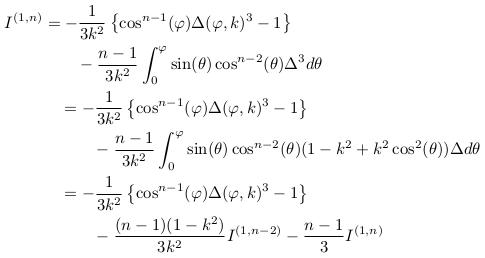 \begin{align*}  I^{(1,n)} &= -\inverse{3k^{2}}\left\{\cos^{n-1}(\varphi)\Delta(\varphi,k)^{3} -1\right\}\\ &\qquad - \frac{n-1}{3k^{2}}\int_{0}^{\varphi}\sin(\theta)\cos^{n-2}(\theta){\Delta^{3}}d\theta\\ &\quad = -\inverse{3k^{2}}\left\{\cos^{n-1}(\varphi)\Delta(\varphi,k)^{3} -1\right\}\\ &\qquad\quad  - \frac{n-1}{3k^{2}}\int_{0}^{\varphi}\sin(\theta)\cos^{n-2}(\theta)(1-k^{2}+k^{2}\cos^{2}(\theta)){\Delta}d\theta\\ &\quad = -\inverse{3k^{2}}\left\{\cos^{n-1}(\varphi)\Delta(\varphi,k)^{3} -1\right\}\\ &\qquad\quad  - \frac{(n-1)(1-k^{2})}{3k^{2}}I^{(1,n-2)} - \frac{n-1}{3}I^{(1,n)} \end{align*}
