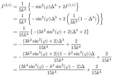 \begin{align*}  I^{(3,1)} &= \inverse{5k^{2}}\left\{-\sin^{2}(\varphi)\Delta^{3}+2I^{(1,1)}\right\}\\ &= \inverse{5k^{2}}\left\{-\sin^{2}(\varphi)\Delta^{3}+2\left(\inverse{3k^{2}}(1-\Delta^{3})\right)\right\}\\ &= \inverse{15k^{4}}\left\{-(3k^{2}\sin^{2}(\varphi)+2)\Delta^{3}+2\right\}\\ &= -\frac{(3k^{2}\sin^{2}(\varphi)+2)\Delta^{3}}{15k^{4}}+\frac{2}{15k^{4}}\\ &= -\frac{(3k^{2}\sin^{2}(\varphi)+2)(1-k^{2}\sin^{2}(\varphi))\Delta}{15k^{4}}+\frac{2}{15k^{4}}\\ &= \frac{(3k^{4}\sin^{4}(\varphi)-k^{2}\sin^{2}(\varphi)-2)\Delta}{15k^{4}}+\frac{2}{15k^{4}}\\ \end{align*}