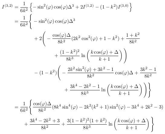 \begin{align*}  I^{(3,2)} &= \inverse{6k^{2}}\left\{-\sin^{2}(\varphi)\cos(\varphi)\Delta^{3} + 2I^{(1,2)} - (1-k^{2})I^{(3,0)}\right\}\\ &= \inverse{6k^{2}}\Bigg\{-\sin^{2}(\varphi)\cos(\varphi)\Delta^{3}\\ &\qquad\qquad + 2\Bigg(-\frac{\cos(\varphi){\Delta}}{8k^{2}}(2k^{2}\cos^{2}(\varphi)+1-k^{2}) + \frac{1+k^{2}}{8k^{2}}\\ &\qquad\qquad\qquad\qquad + \frac{(1-k^{2})^{2}}{8k^{3}}\ln\left(\frac{k\cos(\varphi)+{\Delta}}{k+1}\right)\Bigg)\\ &\qquad\qquad - (1-k^{2})\Bigg(-\frac{2k^{2}\sin^{2}(\varphi)+3k^{2}-1}{8k^{2}}\cos(\varphi){\Delta} + \frac{3k^{2}-1}{8k^{2}}\\ &\qquad\qquad\qquad\qquad\qquad + \frac{3k^{4}-2k^{2}-1}{8k^{3}}\ln\left(\frac{k\cos(\varphi)+{\Delta}}{k+1}\right)\Bigg)\Bigg\}\\ &= \inverse{6k^{2}}\Bigg\{\frac{\cos(\varphi){\Delta}}{8k^{2}}(8k^{4}\sin^{4}(\varphi) - 2k^{2}(k^{2}+1)\sin^{2}(\varphi) - 3k^{4} + 2k^{2} - 3)\\ &\qquad +\frac{3k^{4}-2k^{2}+3}{8k^{2}} + \frac{3(1-k^{2})^{2}(1+k^{2})}{8k^{3}}\ln\left(\frac{k\cos(\varphi)+{\Delta}}{k+1}\right)\Bigg\}\\ \end{align*}