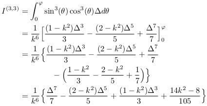 \begin{align*}  I^{(3,3)} &= \int_{0}^{\varphi}\sin^{3}(\theta)\cos^{3}(\theta){\Delta}d\theta\\ &= \inverse{k^{6}}\Big[\frac{(1-k^{2})\Delta^{3}}{3} - \frac{(2-k^{2})\Delta^{5}}{5} + \frac{\Delta^{7}}{7}\Big]_{0}^{\varphi}\\ &= \inverse{k^{6}}\Big\{\frac{(1-k^{2})\Delta^{3}}{3} - \frac{(2-k^{2})\Delta^{5}}{5} + \frac{\Delta^{7}}{7}\\ &\qquad\qquad - \Big(\frac{1-k^{2}}{3} - \frac{2-k^{2}}{5} + \frac{1}{7}\Big)\Big\}\\ &= \inverse{k^{6}}\Big\{\frac{\Delta^{7}}{7} - \frac{(2-k^{2})\Delta^{5}}{5} + \frac{(1-k^{2})\Delta^{3}}{3} + \frac{14k^{2}-8}{105}\Big\} \end{align*}