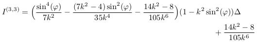 \begin{align*}  I^{(3,3)} &= \Big(\frac{\sin^{4}(\varphi)}{7k^{2}}-\frac{(7k^{2}-4)\sin^{2}(\varphi)}{35k^{4}}-\frac{14k^{2}-8}{105k^{6}}\Big)(1-k^{2}\sin^{2}(\varphi)){\Delta}\\ &\qquad\qquad\qquad\qquad\qquad\qquad\qquad\qquad\qquad\qquad\qquad\qquad +\frac{14k^{2}-8}{105k^{6}} \end{align*}