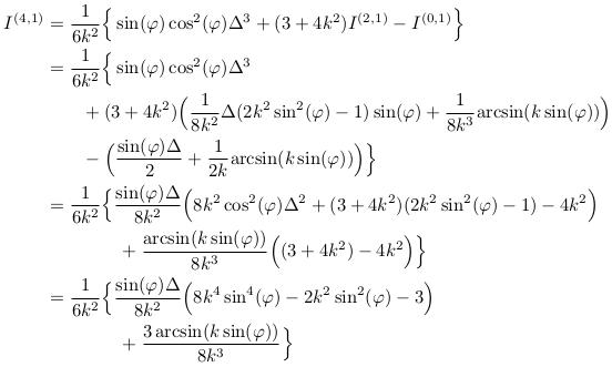 \begin{align*}  I^{(4,1)} &= \inverse{6k^{2}}\Big\{\sin(\varphi)\cos^{2}(\varphi)\Delta^{3} + (3 + 4k^{2})I^{(2,1)} - I^{(0,1)}\Big\}\\ &= \inverse{6k^{2}}\Big\{\sin(\varphi)\cos^{2}(\varphi)\Delta^{3}\\ &\qquad + (3 + 4k^{2})\Big(\inverse{8k^{2}}\Delta(2k^{2}\sin^{2}(\varphi)-1)\sin(\varphi) + \inverse{8k^{3}}{\arcsin(k\sin(\varphi))}\Big)\\ &\qquad - \Big(\frac{\sin(\varphi)\Delta}{2} + \inverse{2k}{\arcsin(k\sin(\varphi))}\Big)\Big\}\\ &= \inverse{6k^{2}}\Big\{\frac{\sin(\varphi)\Delta}{8k^{2}}\Big(8k^{2}\cos^{2}(\varphi)\Delta^{2} + (3+4k^{2})(2k^{2}\sin^{2}(\varphi)-1) - 4k^{2}\Big)\\ &\qquad\qquad + \frac{\arcsin(k\sin(\varphi))}{8k^{3}}\Big((3+4k^{2})-4k^{2}\Big)\Big\}\\ &= \inverse{6k^{2}}\Big\{\frac{\sin(\varphi)\Delta}{8k^{2}}\Big( 8k^{4}\sin^{4}(\varphi) - 2k^{2}\sin^{2}(\varphi) - 3\Big)\\ &\qquad\qquad + \frac{3\arcsin(k\sin(\varphi))}{8k^{3}}\Big\} \end{align*}