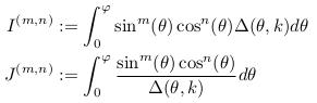 \begin{align*}  I^{(m,n)} &:= \int_{0}^{\varphi}\sin^{m}(\theta)\cos^{n}(\theta){\Delta(\theta,k)}d\theta\\  J^{(m,n)} &:= \int_{0}^{\varphi}\frac{\sin^{m}(\theta)\cos^{n}(\theta)}{\Delta(\theta,k)}d\theta\\ \end{align*}