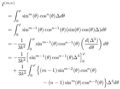 \begin{align*}  &I^{(m,n)}\\ &\quad = \int_{0}^{\varphi}\sin^{m}(\theta)\cos^{n}(\theta){\Delta}d\theta\\ &\quad = \int_{0}^{\varphi}\sin^{m-1}(\theta)\cos^{n-1}(\theta)(\sin(\theta)\cos(\theta){\Delta})d\theta\\ &\quad = -\inverse{3k^{2}}\int_{0}^{\varphi}\sin^{m-1}(\theta)\cos^{n-1}(\theta)\left(\odiff{(\Delta^{3})}{\theta}\right)d\theta\\ &\quad = -\inverse{3k^{2}}\Big[\sin^{m-1}(\theta)\cos^{n-1}(\theta)\Delta^{3}\Big]_{0}^{\varphi}\\ &\qquad + \inverse{3k^{2}}\int_{0}^{\varphi}\Big\{(m-1)\sin^{m-2}(\theta)\cos^{n}(\theta)\\ &\qquad\qquad\qquad\qquad - (n-1)\sin^{m}(\theta)\cos^{n-2}(\theta)\Big\}{\Delta^{3}}d\theta \end{align*}