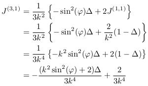 \begin{align*}  J^{(3,1)} &= \inverse{3k^{2}}\left\{-\sin^{2}(\varphi)\Delta + 2J^{(1,1)}\right\}\\ &= \inverse{3k^{2}}\left\{-\sin^{2}(\varphi)\Delta + \frac{2}{k^{2}}(1-\Delta)\right\}\\ &= \inverse{3k^{4}}\left\{-k^{2}\sin^{2}(\varphi)\Delta + 2(1-\Delta)\right\}\\ &= -\frac{(k^{2}\sin^{2}(\varphi)+2)\Delta}{3k^{4}} + \frac{2}{3k^{4}} \end{align*}