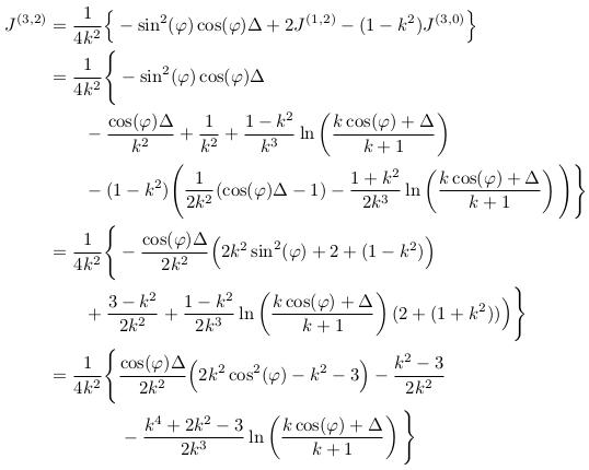 \begin{align*}  J^{(3,2)} &= \inverse{4k^{2}}\Big\{-\sin^{2}(\varphi)\cos(\varphi)\Delta + 2J^{(1,2)} - (1-k^{2})J^{(3,0)}\Big\}\\ &= \inverse{4k^{2}}\Bigg\{-\sin^{2}(\varphi)\cos(\varphi)\Delta\\ &\qquad -\frac{\cos(\varphi)\Delta}{k^{2}} + \inverse{k^{2}} + \frac{1-k^{2}}{k^{3}}\ln\left(\frac{k\cos(\varphi)+\Delta}{k+1}\right)\\ &\qquad - (1-k^{2})\Bigg(\inverse{2k^{2}}(\cos(\varphi)\Delta-1) - \frac{1+k^{2}}{2k^{3}}\ln\left(\frac{k\cos(\varphi)+\Delta}{k+1}\right)\Bigg)\Bigg\}\\ &= \inverse{4k^{2}}\Bigg\{-\frac{\cos(\varphi)\Delta}{2k^{2}}\Big(2k^{2}\sin^{2}(\varphi) + 2 + (1-k^{2})\Big)\\ &\qquad + \frac{3-k^{2}}{2k^{2}} + \frac{1-k^{2}}{2k^{3}}\ln\left(\frac{k\cos(\varphi)+\Delta}{k+1}\right)(2+(1+k^{2}))\Big)\Bigg\}\\ &= \inverse{4k^{2}}\Bigg\{\frac{\cos(\varphi)\Delta}{2k^{2}}\Big(2k^{2}\cos^{2}(\varphi)-k^{2}-3\Big) - \frac{k^{2}-3}{2k^{2}} \\ &\qquad\qquad - \frac{k^{4}+2k^{2}-3}{2k^{3}}\ln\left(\frac{k\cos(\varphi)+\Delta}{k+1}\right)\Bigg\}\\ \end{align*}