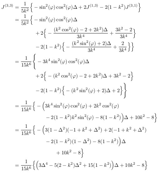 \begin{align*}  J^{(3,3)} &= \inverse{5k^{2}}\Big\{-\sin^{2}(\varphi)\cos^{2}(\varphi)\Delta + 2J^{(1,3)} - 2(1-k^{2})J^{(3,1)}\Big\}\\ &= \inverse{5k^{2}}\Big\{-\sin^{2}(\varphi)\cos^{2}(\varphi)\Delta\\ &\qquad\qquad + 2\Big\{-\frac{(k^{2}\cos^{2}(\varphi)-2+2k^{2})\Delta}{3k^{4}} + \frac{3k^{2}-2}{3k^{4}}\Big\}\\ &\qquad\qquad - 2(1-k^{2})\Big\{-\frac{(k^{2}\sin^{2}(\varphi)+2)\Delta}{3k^{4}} + \frac{2}{3k^{4}}\Big\}\Big\}\\ &= \inverse{15k^{6}}\Bigg\{-3k^{4}\sin^{2}(\varphi)\cos^{2}(\varphi)\Delta\\ &\qquad\qquad + 2\Big\{-(k^{2}\cos^{2}(\varphi)-2+2k^{2})\Delta + 3k^{2}-2\Big\}\\ &\qquad\qquad - 2(1-k^{2})\Big\{-(k^{2}\sin^{2}(\varphi)+2)\Delta + 2\Big\}\Bigg\}\\ &= \inverse{15k^{6}}\Big\{-\Big(3k^{4}\sin^{2}(\varphi)\cos^{2}(\varphi) + 2k^{2}\cos^{2}(\varphi)\\ &\qquad\qquad\qquad -2(1-k^{2})k^{2}\sin^{2}(\varphi) - 8(1-k^{2})\Big)\Delta +10k^{2} -8\Big\}\\ &= \inverse{15k^{6}}\Big\{-\Big(3(1-\Delta^{2})(-1+k^{2}+\Delta^{2}) + 2(-1+k^{2}+\Delta^{2})\\ &\qquad\qquad\qquad - 2(1-k^{2})(1-\Delta^{2}) - 8(1-k^{2})\Big)\Delta\\ &\qquad\qquad\qquad\qquad +10k^{2} -8\Big\}\\ &= \inverse{15k^{6}}\Big\{\Big(3\Delta^{4} - 5(2-k^{2})\Delta^{2} + 15(1-k^{2})\Big)\Delta + 10k^{2} - 8\Big\}\\ \end{align*}