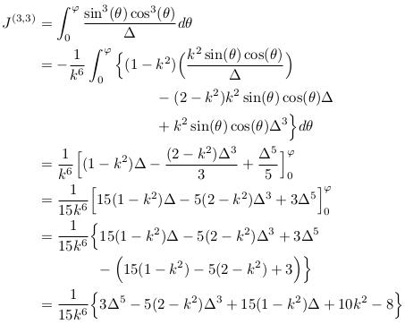 \begin{align*}   J^{(3,3)} &= \int_{0}^{\varphi}\frac{\sin^{3}(\theta)\cos^{3}(\theta)}{\Delta}d\theta\\ &= -\inverse{k^{6}}\int_{0}^{\varphi}\Big\{(1-k^{2})\Big(\frac{k^{2}\sin(\theta)\cos(\theta)}{\Delta}\Big)\\ &\qquad\qquad\qquad\qquad - (2-k^{2})k^{2}\sin(\theta)\cos(\theta)\Delta\\ &\qquad\qquad\qquad\qquad + k^{2}\sin(\theta)\cos(\theta)\Delta^{3}\Big\}d\theta\\ &= \inverse{k^{6}}\Big[(1-k^{2})\Delta - \frac{(2-k^{2})\Delta^{3}}{3} + \frac{\Delta^{5}}{5}\Big]_{0}^{\varphi}\\ &= \inverse{15k^{6}}\Big[15(1-k^{2})\Delta - 5(2-k^{2})\Delta^{3} + 3\Delta^{5}\Big]_{0}^{\varphi}\\ &= \inverse{15k^{6}}\Big\{15(1-k^{2})\Delta - 5(2-k^{2})\Delta^{3} + 3\Delta^{5}\\ &\qquad\qquad - \Big(15(1-k^{2}) - 5(2-k^{2}) + 3\Big)\Big\}\\ &= \inverse{15k^{6}}\Big\{3\Delta^{5} - 5(2-k^{2})\Delta^{3} + 15(1-k^{2})\Delta + 10k^{2} - 8\Big\}\\ %&= \inverse{15k^{6}}\Big\{\Big(3\Delta^{4} - 5(2-k^{2})\Delta^{2} + 15(1-k^{2})\Big)\Delta + 10k^{2} - 8\Big\}\\ \end{align*}