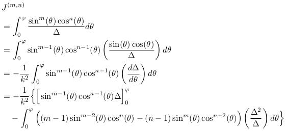 \begin{align*} &J^{(m,n)}\\ &= \int_{0}^{\varphi}\frac{\sin^{m}(\theta)\cos^{n}(\theta)}{\Delta}d\theta\\ &= \int_{0}^{\varphi}\sin^{m-1}(\theta)\cos^{n-1}(\theta)\left(\frac{\sin(\theta)\cos(\theta)}{\Delta}\right)d\theta\\ &= -\inverse{k^{2}}\int_{0}^{\varphi}\sin^{m-1}(\theta)\cos^{n-1}(\theta)\left(\odiff{\Delta}{\theta}\right)d\theta\\ &= -\inverse{k^{2}}\Big\{\Big[\sin^{m-1}(\theta)\cos^{n-1}(\theta)\Delta\Big]_{0}^{\varphi}\\ &\quad - \int_{0}^{\varphi}\Big((m-1)\sin^{m-2}(\theta)\cos^{n}(\theta) - (n-1)\sin^{m}(\theta)\cos^{n-2}(\theta)\Big)\left(\frac{\Delta^{2}}{\Delta}\right)d\theta\Big\} \end{align*}