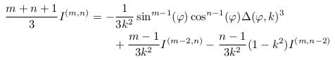 \begin{align*}  \frac{m+n+1}{3}I^{(m,n)} &= -\inverse{3k^{2}}\sin^{m-1}(\varphi)\cos^{n-1}(\varphi)\Delta(\varphi,k)^{3}\\ &\qquad + \frac{m-1}{3k^{2}}I^{(m-2,n)} - \frac{n-1}{3k^{2}}(1-k^{2})I^{(m,n-2)}\\ \end{align*}