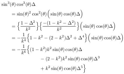 \begin{align*}  &\sin^{3}(\theta)\cos^{3}(\theta)\Delta\\ &\qquad = \sin(\theta)^{2}\cos^{2}(\theta)\Big(\sin(\theta)\cos(\theta)\Delta\Big)\\ &\qquad = \Big\{\frac{1-\Delta^{2}}{k^{2}}\Big\}\Big\{\frac{-(1-k^{2}-\Delta^{2})}{k^{2}}\Big\}\Big(\sin(\theta)\cos(\theta)\Delta\Big)\\ &\qquad = -\inverse{k^{4}}\Big\{1-k^{2}-(2-k^{2})\Delta^{2}+\Delta^{4}\Big\}\Big(\sin(\theta)\cos(\theta)\Delta\Big)\\ &\qquad = -\inverse{k^{6}}\Big\{(1-k^{2})k^{2}\sin(\theta)\cos(\theta)\Delta\\ &\qquad\qquad\qquad\qquad - (2-k^{2})k^{2}\sin(\theta)\cos(\theta)\Delta^{3}\\ &\qquad\qquad\qquad\qquad + k^{2}\sin(\theta)\cos(\theta)\Delta^{5}\Big\}\\ \end{align*}