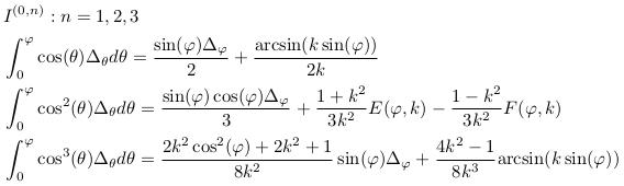 \begin{align*}  &I^{(0,n)}: n=1,2,3\\  &\int_{0}^{\varphi}\cos(\theta)\Delta_{\theta}d\theta = \frac{\sin(\varphi)\Delta_{\varphi}}{2} + \frac{\arcsin(k\sin(\varphi))}{2k}\\  &\int_{0}^{\varphi}\cos^{2}(\theta)\Delta_{\theta}d\theta = \frac{\sin(\varphi)\cos(\varphi)\Delta_{\varphi}}{3} + \frac{1+k^{2}}{3k^{2}}E(\varphi,k) - \frac{1-k^{2}}{3k^{2}}F(\varphi,k)\\  &\int_{0}^{\varphi}\cos^{3}(\theta)\Delta_{\theta}d\theta  = \frac{2k^{2}\cos^{2}(\varphi)+2k^{2}+1}{8k^{2}}\sin(\varphi)\Delta_{\varphi} + \frac{4k^{2}-1}{8k^{3}}{\arcsin(k\sin(\varphi))}\\ \end{align*}