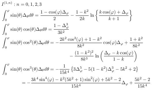\begin{align*}  &I^{(1,n)}: n=0,1,2,3\\  &\int_{0}^{\varphi}\sin(\theta)\Delta_{\theta}d\theta = \frac{1-\cos(\varphi)\Delta_{\varphi}}{2} - \frac{1-k^{2}}{2k}\ln\left\{\frac{k\cos(\varphi)+\Delta_{\varphi}}{k+1}\right\}\\  &\int_{0}^{\varphi}\sin(\theta)\cos(\theta)\Delta_{\theta}d\theta = \frac{1-\Delta_{\varphi}^{3}}{3k^{2}}\\  &\int_{0}^{\varphi}\sin(\theta)\cos^{2}(\theta)\Delta_{\theta}d\theta = -\frac{2k^{2}\cos^{2}(\varphi)+1-k^{2}}{8k^{2}}\cos(\varphi)\Delta_{\varphi} + \frac{1+k^{2}}{8k^{2}}\\  &\qquad\qquad\qquad\qquad\qquad\qquad\qquad - \frac{(1-k^{2})^{2}}{8k^{3}}\ln\left(\frac{\Delta_{\varphi}-k\cos(\varphi)}{1-k}\right)\\  &\int_{0}^{\varphi}\sin(\theta)\cos^{3}(\theta)\Delta_{\theta}d\theta = -\inverse{15k^{4}}\left\{3\Delta_{\varphi}^{5} - 5(1-k^{2})\Delta_{\varphi}^{3} - 5k^{2} +2\right\}\\  &\qquad\qquad = -\frac{3k^{4}\sin^{4}(\varphi)-k^{2}(5k^{2}+1)\sin^{2}(\varphi)+5k^{2}-2}{15k^{4}}\Delta_{\varphi} + \frac{5k^{2}-2}{15k^{4}}\\ \end{align*}