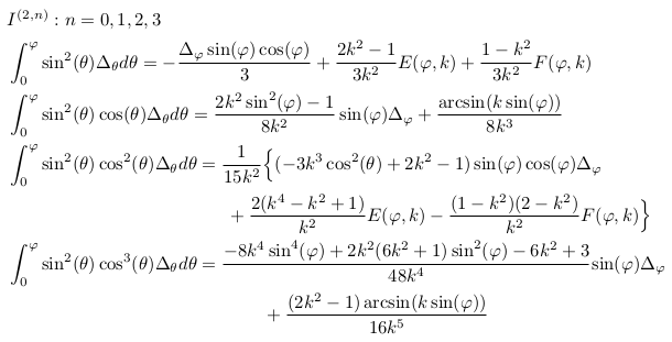 \begin{align*}  &I^{(2,n)}: n=0,1,2,3\\  &\int_{0}^{\varphi}\sin^{2}(\theta)\Delta_{\theta}d\theta = -\frac{\Delta_{\varphi}\sin(\varphi)\cos(\varphi)}{3} + \frac{2k^{2}-1}{3k^{2}}E(\varphi,k) + \frac{1-k^{2}}{3k^{2}}F(\varphi,k)\\  &\int_{0}^{\varphi}\sin^{2}(\theta)\cos(\theta)\Delta_{\theta}d\theta = \frac{2k^{2}\sin^{2}(\varphi)-1}{8k^{2}}\sin(\varphi)\Delta_{\varphi} + \frac{\arcsin(k\sin(\varphi))}{8k^{3}}\\  &\int_{0}^{\varphi}\sin^{2}(\theta)\cos^{2}(\theta)\Delta_{\theta}d\theta = \inverse{15k^{2}}\Big\{(-3k^{3}\cos^{2}(\theta)+2k^{2}-1)\sin(\varphi)\cos(\varphi)\Delta_{\varphi}\\  &\qquad\qquad\qquad\qquad\qquad\qquad + \frac{2(k^{4}-k^{2}+1)}{k^2}E(\varphi,k) - \frac{(1-k^{2})(2-k^{2})}{k^{2}}F(\varphi,k)\Big\}\\  &\int_{0}^{\varphi}\sin^{2}(\theta)\cos^{3}(\theta)\Delta_{\theta}d\theta = \frac{-8k^{4}\sin^{4}(\varphi)+2k^{2}(6k^{2}+1)\sin^{2}(\varphi)-6k^{2}+3}{48k^{4}}{\sin(\varphi)\Delta_{\varphi}}\\  &\qquad\qquad\qquad\qquad\qquad\qquad\qquad  + \frac{(2k^{2}-1)\arcsin(k\sin(\varphi))}{16k^{5}} \end{align*}