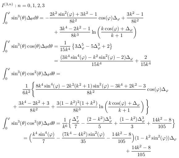 \begin{align*}  &I^{(3,n)}: n=0,1,2,3\\  &\int_{0}^{\varphi}\sin^{3}(\theta)\Delta_{\theta}d\theta = -\frac{2k^{2}\sin^{2}(\varphi)+3k^{2}-1}{8k^{2}}\cos(\varphi)\Delta_{\varphi} + \frac{3k^{2}-1}{8k^{2}}\\  &\qquad\qquad\qquad\qquad\qquad + \frac{3k^{4}-2k^{2}-1}{8k^{3}}\ln\left(\frac{k\cos(\varphi)+\Delta_{\varphi}}{k+1}\right)\\  &\int_{0}^{\varphi}\sin^{3}(\theta)\cos(\theta)\Delta_{\theta}d\theta = \inverse{15k^{4}}\left\{3\Delta_{\varphi}^{5}-5\Delta_{\varphi}^{3}+2\right\}\\  &\qquad\qquad\qquad\qquad\qquad = \frac{(3k^{4}\sin^{4}(\varphi)-k^{2}\sin^{2}(\varphi)-2)\Delta_{\varphi}}{15k^{4}}+\frac{2}{15k^{4}}\\ %& = \inverse{15k^{4}}\left\{3\Delta_{\varphi}^{5}-5\Delta_{\varphi}^{3}+2\right\}\\  &\int_{0}^{\varphi}\sin^{3}(\theta)\cos^{2}(\theta)\Delta_{\theta}d\theta =\\  &\qquad\qquad \inverse{6k^{2}}\Bigg\{\frac{8k^{4}\sin^{4}(\varphi) - 2k^{2}(k^{2}+1)\sin^{2}(\varphi) - 3k^{4} + 2k^{2} - 3}{8k^{2}}\cos(\varphi){\Delta_{\varphi}}\\  &\qquad +\frac{3k^{4}-2k^{2}+3}{8k^{2}} + \frac{3(1-k^{2})^{2}(1+k^{2})}{8k^{3}}\ln\left(\frac{k\cos(\varphi)+{\Delta_{\varphi}}}{k+1}\right)\Bigg\}\\  &\int_{0}^{\varphi}\sin^{3}(\theta)\cos^{3}(\theta)\Delta_{\theta}d\theta = \inverse{k^{6}}\Big\{\frac{\Delta_{\varphi}^{7}}{7} - \frac{(2-k^{2})\Delta_{\varphi}^{5}}{5} + \frac{(1-k^{2})\Delta_{\varphi}^{3}}{3} + \frac{14k^{2}-8}{105}\Big\}\\  &\qquad\qquad= \Big(\frac{k^{4}\sin^{4}(\varphi)}{7}-\frac{(7k^{4}-4k^{2})\sin^{2}(\varphi)}{35}-\frac{14k^{2}-8}{105}\Big)(1-k^{2}\sin^{2}(\varphi)){\Delta_{\varphi}}\\  &\qquad\qquad\qquad\qquad\qquad\qquad\qquad\qquad\qquad\qquad\qquad\qquad +\frac{14k^{2}-8}{105} \end{align*}