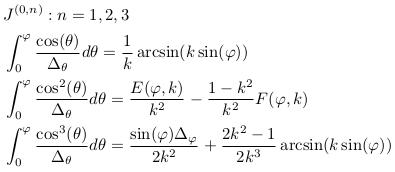 \begin{align*}  &J^{(0,n)}: n=1,2,3\\  &\int_{0}^{\varphi}\frac{\cos(\theta)}{\Delta_{\theta}}d\theta = \inverse{k}\arcsin(k\sin(\varphi))\\  &\int_{0}^{\varphi}\frac{\cos^{2}(\theta)}{\Delta_{\theta}}d\theta = \frac{E(\varphi,k)}{k^{2}} - \frac{1-k^{2}}{k^{2}}F(\varphi,k)\\  &\int_{0}^{\varphi}\frac{\cos^{3}(\theta)}{\Delta_{\theta}}d\theta = \frac{\sin(\varphi)\Delta_{\varphi}}{2k^{2}} + \frac{2k^{2}-1}{2k^{3}}\arcsin(k\sin(\varphi)) \end{align*}